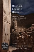 How We Became Human: Mimetic Theory and the Science of Evolutionary Origins ebook by Pierpaolo Antonello,Paul Gifford