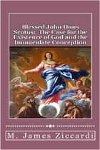 Blessed John Duns Scotus: The Case for the Existence of God and the Immaculate Conception ebook by M. James Ziccardi
