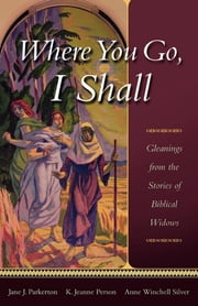 Where You Go, I Shall - Gleanings from the Stories of Biblical Widows ebook by Jane J. Parkerton,K Jeanne Person,Anne Winchell Silver