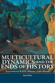 Multicultural Dynamics and the Ends of History - Exploring Kant, Hegel, and Marx ebook by Réal Fillion