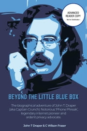 Beyond The Little Blue Box - The biographical adventures of John T Draper (aka Captain Crunch). Notorious 'Phone Phreak', legendary internet pioneer and ardent privacy advocate. eBook by John T Draper