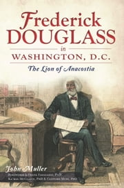Frederick Douglass in Washington, D.C. - The Lion of Anacostia ebook by John Muller,Dr. Frank Faragasso,Dr. Ka'mal McClarin