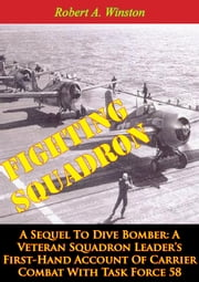 Fighting Squadron, A Sequel To Dive Bomber: - A Veteran Squadron Leader's First-Hand Account Of Carrier Combat With Task Force 58 ebook by Lt.-Cmdr. Robert A. Winston