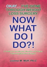 Okay... I've Gone Through Weight Loss Surgery, Now What Do I Do?! ebook by Joanne M. Moff PA-C