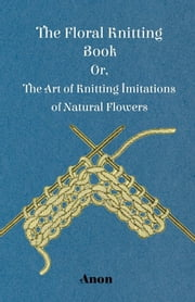 The Floral Knitting Book - Or, The Art of Knitting Imitations of Natural Flowers ebook by Anon.