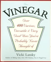 Vinegar - Over 400 Various, Versatile, and Very Good Uses You've Probably Never Thought Of ebook by Vicki Lansky,Martha Campbell