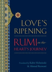 Love's Ripening - Rumi on the Heart's Journey ebook by Mevlana Jalaluddin Rumi, Kabir Helminski, Ahmad Rezwani