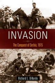 Invasion: The Conquest of Serbia, 1915 ebook by Richard L. DiNardo