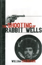 The Shooting of Rabbit Wells - A White Cop, a Young Man of Color, and an American Tragedy ebook by William Loizeaux
