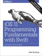 iOS 11 Programming Fundamentals with Swift - Swift, Xcode, and Cocoa Basics ebook by Matt Neuburg
