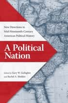 A Political Nation - New Directions in Mid-Nineteenth-Century American Political History ebook by Gary W. Gallagher, Rachel A. Shelden