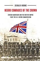 Negro Comrades of the Crown - African Americans and the British Empire Fight the U.S. Before Emancipation ebook by Gerald Horne