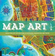 Map Art Lab - 52 Exciting Art Explorations in Map Making, Imagination, and Travel ebook by Jill K Berry,Linden McNeilly