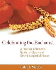 Celebrating the Eucharist - A Practical Ceremonial Guide for Clergy and Other Liturgical Ministers ebook by Patrick Malloy