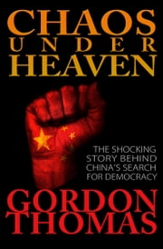 Chaos Under Heaven - The Shocking Story Behind China's Search for Democracy ebook by Gordon Thomas