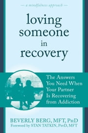 Loving Someone in Recovery - The Answers You Need When Your Partner Is Recovering from Addiction ebook by Beverly Berg, MFT, PhD,Stan Tatkin, PsyD, MFT