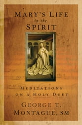 Mary's Life in the Spirit: Meditations on a Holy Duet ebook by George T Montague SM