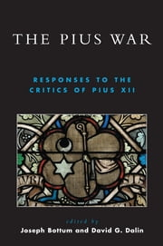 The Pius War - Responses to the Critics of Pius XII ebook by David G. Dalin,Joseph Bottum