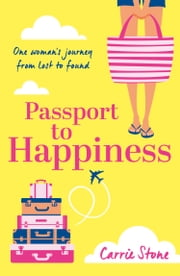 Passport to Happiness: A feel-good, escapist read full of romance, life-changing travel and the search for happiness eBook by Carrie Stone