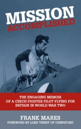 Mission Accomplished - The Engaging Memoir of a Czech Fighter Pilot Flying for Britain in World War Two ebook by Frank Mares