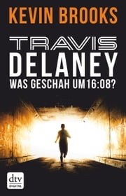 Travis Delaney - Was geschah um 16:08? - Roman ebook by Kevin Brooks