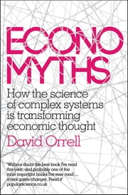 Economyths - How the Science of Complex Systems is Transforming Economic Thought ebook by David Orrell