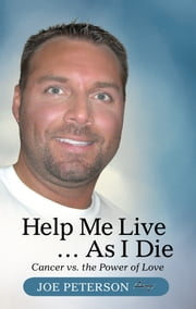 Help Me Live … As I Die - Cancer vs. the Power of Love ebook by Joe Peterson