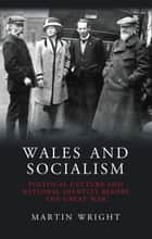 Wales and Socialism - Political Culture and National Identity Before The Great War ebook by Martin Wright