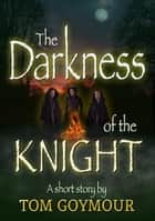 The Darkness of the Knight ebook by Tom Goymour