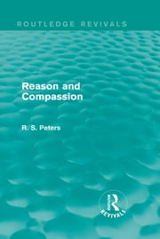 Reason and Compassion (Routledge Revivals) - The Lindsay Memorial Lectures Delivered at the University of Keele, February-March 1971 and The Swarthmore Lecture Delivered to the Society of Friends 1972 by Richard S. Peters ebook by R. S. Peters