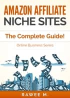 Amazon Affiliate Niche Sites: The Complete Guide! (Online Business Series) ebook by Rawee M.