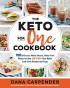 The Keto For One Cookbook - 100 Delicious Make-Ahead, Make-Fast Meals for One (or Two) That Make Low-Carb Simple and Easy ebook by