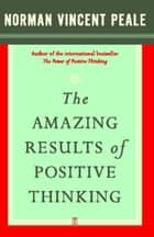 The Amazing Results of Positive Thinking ebook by Dr. Norman Vincent Peale