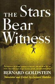 The Stars Bear Witness - An organizer of Jewish resistance in Warsaw, and one of its few survivors, tells of five years of epic heroism, pursuit, and miraculous escape ebook by Bernard Goldstein,Leonard Shatzkin