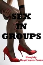 Sex in Groups: Five Group Sex Erotica Stories ebook by Naughty Daydreams Press