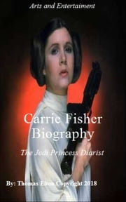 Carrie Fisher Biography the Jedi Princess Diarist - Carrie Fisher Biography, Carrie Fisher, carrie fisher book, Princess Diarist, Star Wars, star wars books, Biography, princess leia. Jedi, star wars guide, actresses, celebrities, Entertainment, film, movies eBook by Thomas Elton
