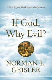 If God, Why Evil? - A New Way to Think about the Question ebook by Norman L. Geisler