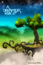 A Dreamer's Knight ebook by Michael James Wilbur