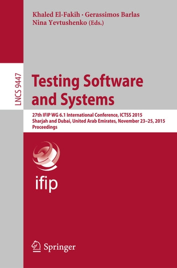 Testing Software and Systems - 27th IFIP WG 6.1 International Conference, ICTSS 2015, Sharjah and Dubai, United Arab Emirates, November 23-25, 2015, Proceedings ebook by