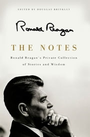The Notes - Ronald Reagan's Private Collection of Stories and Wisdom ebook by Ronald Reagan