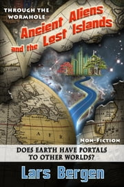 Ancient Aliens and the Lost Islands: Through the Wormhole ebook by Sharon Delarose,Lars Bergen