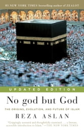 No god but God (Updated Edition) - The Origins, Evolution, and Future of Islam ebook by Reza Aslan