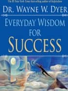 Everyday Wisdom for Success ebook by Wayne W. Dyer