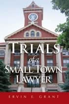 Trials of a Small Town Lawyer ebook by Ervin E. Grant