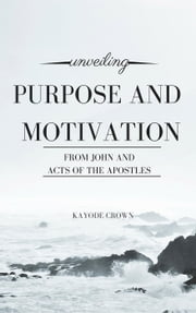 Unveiling Purpose and Motivation From John and Acts of the Apostles ebook by Kayode Crown