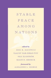 Stable Peace Among Nations ebook by Arie M. Kacowicz,Yaacov Bar-Siman-Tov,Ole Elgström,Magnus Jerneck,Alexander L. George,Rikard Bengtsson,Magnus Ericson,James Goodby,Joe D. Hagan,Adrian Hyde-Price,Benjamin Miller,Kjell-Åke Nordquist,John M. Owen IV,Alfred Tovias,Raimo Våyrynen