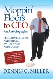 Moppin' Floors to CEO - From Hopelessness and Failure to Happiness and Success ebook by Dennis C. Miller