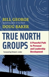 True North Groups - A Powerful Path to Personal and Leadership Development ebook by Bill George,Douglas M. Baker