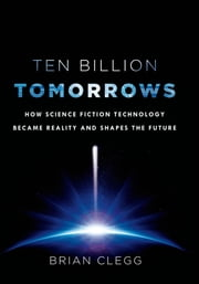 Ten Billion Tomorrows - How Science Fiction Technology Became Reality and Shapes the Future ebook by Brian Clegg