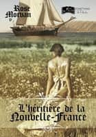 L'Héritière de la Nouvelle-France eBook by Rose Morvan